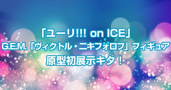 G.E.M.「ヴィクトル・二キフォロフ」フィギュア原型初展示キタ!