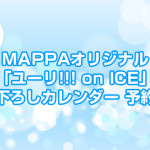MAPPAオリジナル「ユーリ!!! on ICE」描き下ろしカレンダー予約開始