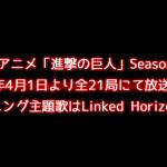 TVアニメ「進撃の巨人」Season 2 2017年4月1日より全21局にて放送開始!オープニング主題歌はLinked Horizonに決定