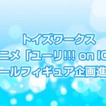 トイズワークス「ユーリ!!!onICE」スケールフィギュア企画進行中!