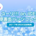 ユーリ!!! on ICE アニメ原画缶バッジコレクション3/30頃発売