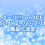 ユーリ!!! on ICE「ねんどろいど ユーリ・プリセツキー」商品化決定