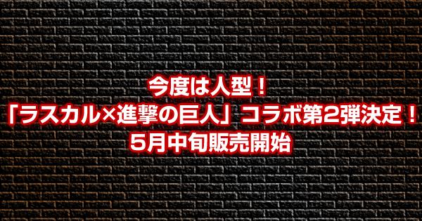 今度は人型!「ラスカル×進撃の巨人」コラボ第2弾決定!5月中旬販売開始