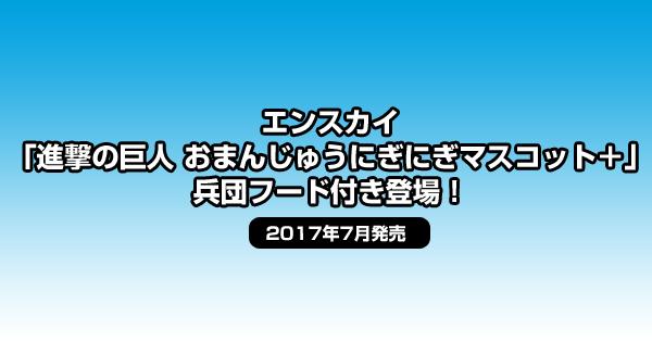エンスカイ「進撃の巨人 おまんじゅうにぎにぎマスコット+」兵団フード付き登場!<2017年7月発売>