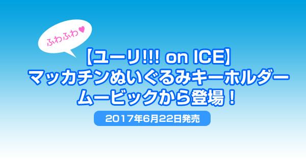 ふわふわ!【ユーリ!!! on ICE】マッカチンぬいぐるみキーホルダーがムービックから登場<2017年6月22日発売>