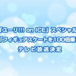 TV放送決定!ユーリ!!! on ICEスペシャルイベント「フィギュアスケートを100倍楽しむ集中講義」