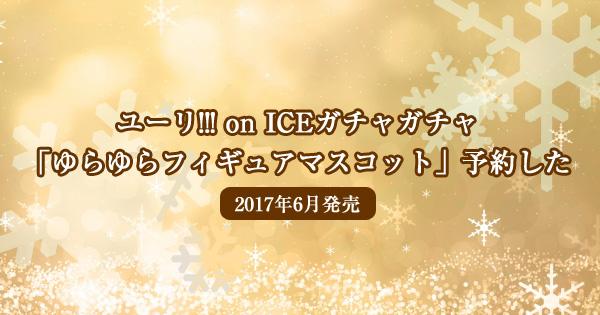ユーリ!!! on ICEガチャガチャ「ゆらゆらフィギュアマスコット」予約した<2017年6月発売>
