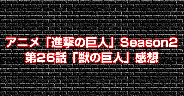 アニメ「進撃の巨人」Season2第26話「獣の巨人」感想
