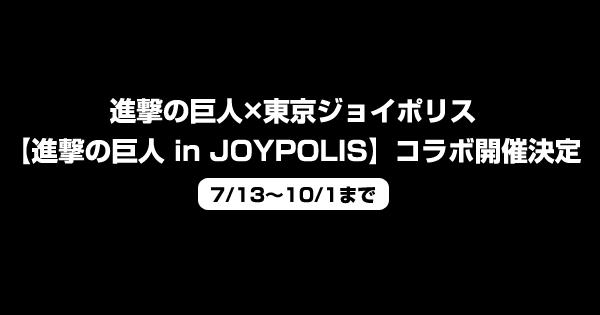 進撃の巨人×東京ジョイポリス【進撃の巨人 in JOYPOLIS】コラボ開催決定<7/13~10/1まで>
