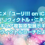 ユーリ!!! on ICE「ARTFX Jヴィクトル・ニキフォロフ」フィギュア複製原型展示キタ!ヴィクトルコーチ!