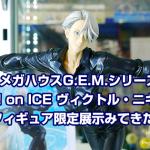メガハウスG.E.M. ユーリ!!! on ICE ヴィクトル・ニキフォロフ フィギュア限定展示みてきた!