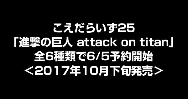 こえだらいず25「進撃の巨人 attack on titan」全6種類で6/5予約開始<2017年10月下旬発売>
