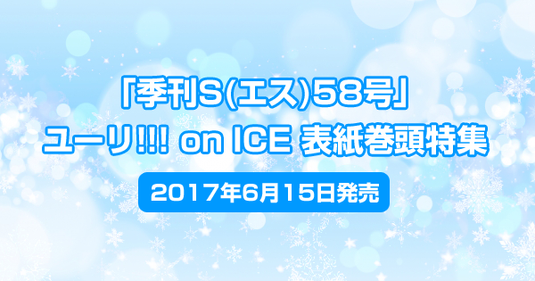 「季刊S(エス)58号」ユーリ!!! on ICE表紙巻頭特集で6/15発売<2017年6月15日発売>