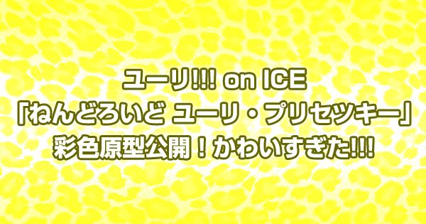 ユーリ!!! on ICE「ねんどろいど ユーリ・プリセツキー」彩色原型公開!かわいすぎた!