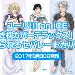 ユーリ!!! on ICE「抱き枕カバーデラックス3種類」脱がせられるセパレートカバー仕様<2017年8月30日発売>