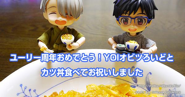 ユーリ一周年おめでとう!YOIオビツろいどとカツ丼食べてお祝いしました