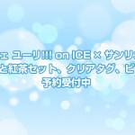 一番カフェ ユーリ!!! on ICE × サンリオコラボ・マグカップと紅茶セット、クリアタグ、ビッグクロス予約受付中