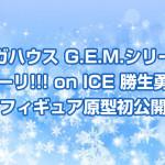 「メガハウス G.E.M.シリーズ ユーリ!!! on ICE 勝生勇利」フィギュア原型初公開