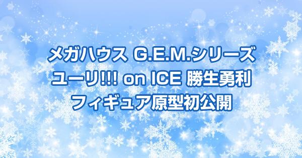 メガハウス G.E.M.シリーズ「ユーリ!!! on ICE 勝生勇利」フィギュア原型初公開