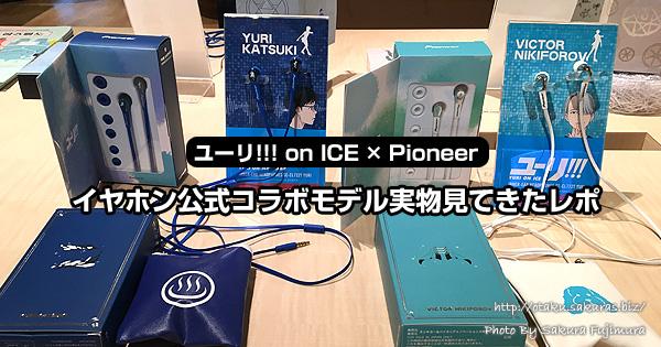 ユーリ!!! on ICE×Pioneerイヤホン公式コラボモデル実物見てきたレポ