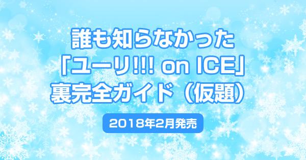 誰も知らなかった「ユーリ!!! on ICE」裏完全ガイド(仮題)<2018年2月発売>