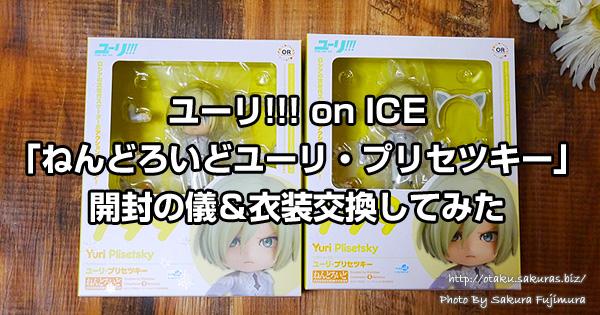 ユーリ!!! on ICE「ねんどろいどユーリ・プリセツキー」開封の儀&衣装交換してみた