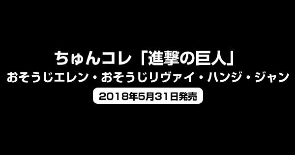 ちゅんコレ「進撃の巨人」おそうじエレン・おそうじリヴァイ・ハンジ・ジャン予約開始<2018年5月31日発売>