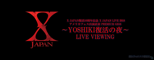 X JAPAN復活10周年記念 X JAPAN LIVE 2018アメリカフェス出演直前 PREMIUM GIGS~YOSHIKI復活の夜~ライブビューイング