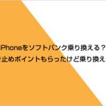 auからMNPでiPhoneをソフトバンク乗り換える?機種変更する?引き止めポイントもらったけど乗り換えた話