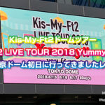 Kis-My-Ft2ドームツアー「Kis-My-Ft2 LIVE TOUR 2018 Yummy!! you&me」東京ドーム初日に行ってきましたレポ(180621)
