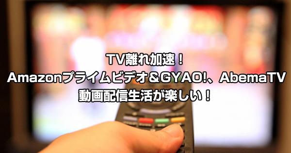 TV離れ加速!Amazonプライムビデオ&GYAO!、AbemaTVなど動画配信(VOD)生活が楽しい