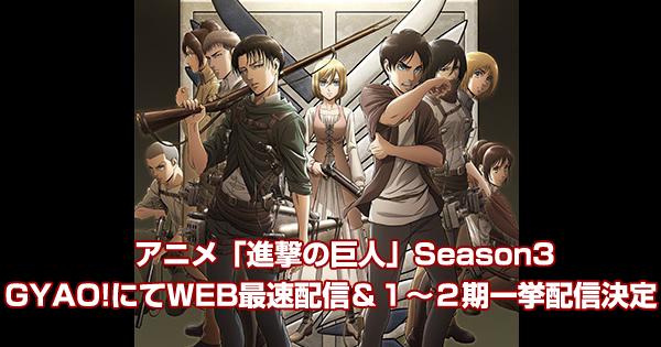 アニメ「進撃の巨人」Season3 GYAO!にてWEB最速配信決定!1~2期一挙配信も