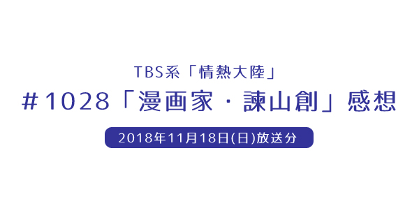 TBS系「情熱大陸」#1028「漫画家・諫山創」感想(2018年11月18日(日)放送分)