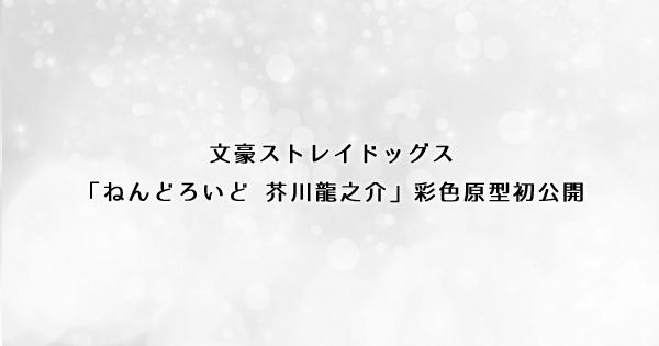 文豪ストレイドッグス「ねんどろいど 芥川龍之介」彩色原型初公開<ワンフェス2019夏>