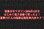 別冊少年マガジン2016年4月号はじめて電子書籍で買ったよ!進撃の巨人19巻限定版特典内容キタ!