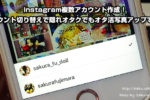 Instagram複数アカウント作成!アカウント切り替えで隠れオタクでもオタ活写真アップできる