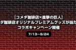 【コメダ珈琲店×進撃の巨人】コメダ珈琲店オリジナルプレミアムグッズが当たる!コラボキャンペーン<7/13~9/24>